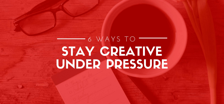 6 Ways to Stay Creative Under Pressure